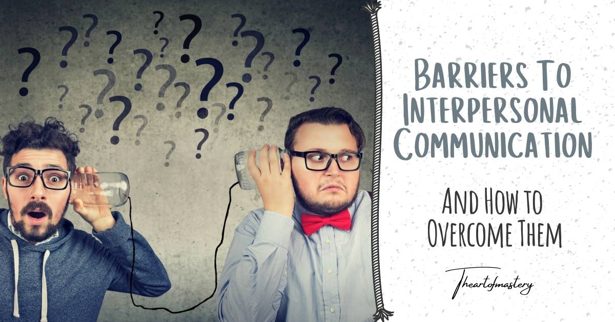 Barriers to Interpersonal Communication and How to overcome them